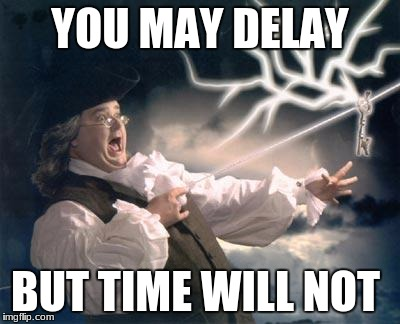 YOU MAY DELAY BUT TIME WILL NOT | image tagged in ben franklin key | made w/ Imgflip meme maker