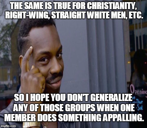THE SAME IS TRUE FOR CHRISTIANITY, RIGHT-WING, STRAIGHT WHITE MEN, ETC. SO I HOPE YOU DON'T GENERALIZE ANY OF THOSE GROUPS WHEN ONE MEMBER D | made w/ Imgflip meme maker