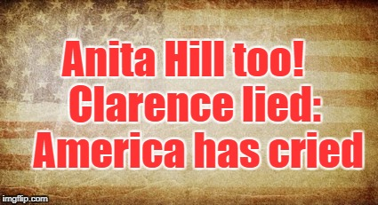 Anita Hill too!   Clarence lied:  America has cried | image tagged in faded glory | made w/ Imgflip meme maker
