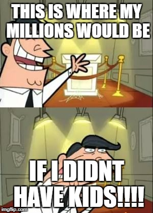 This Is Where I'd Put My Trophy If I Had One Meme | THIS IS WHERE MY MILLIONS WOULD BE IF I DIDNT HAVE KIDS!!!! | image tagged in memes,this is where i'd put my trophy if i had one | made w/ Imgflip meme maker