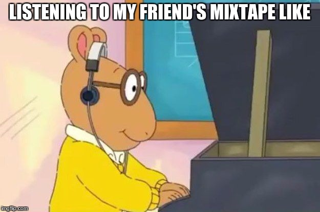Arthur Headphones | LISTENING TO MY FRIEND'S MIXTAPE LIKE | image tagged in arthur headphones | made w/ Imgflip meme maker