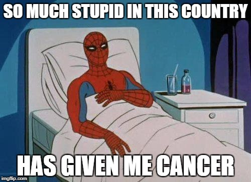 Spiderman Hospital Meme | SO MUCH STUPID IN THIS COUNTRY HAS GIVEN ME CANCER | image tagged in memes,spiderman hospital,spiderman | made w/ Imgflip meme maker