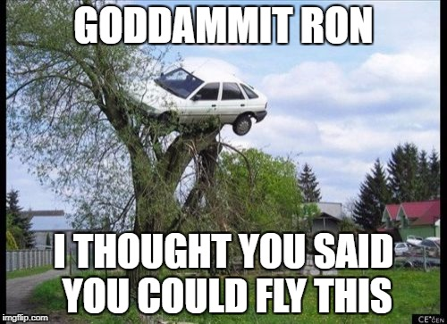 Secure Parking Meme | GODDAMMIT RON I THOUGHT YOU SAID YOU COULD FLY THIS | image tagged in memes,secure parking | made w/ Imgflip meme maker