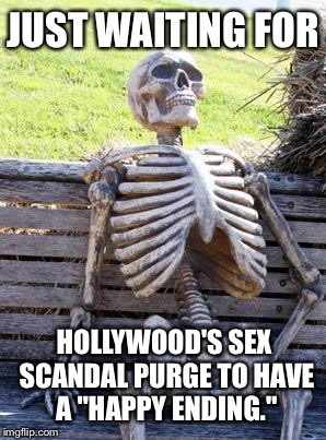 "Will Hollywood's sex scandal purge have a happy ending | JUST WAITING FOR HOLLYWOOD'S SEX SCANDAL PURGE TO HAVE A ""HAPPY ENDING."" 