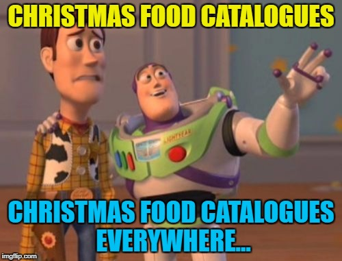 It's that time of year again :) | CHRISTMAS FOOD CATALOGUES CHRISTMAS FOOD CATALOGUES EVERYWHERE... | image tagged in memes,x,x everywhere,x x everywhere,christmas,christmas food | made w/ Imgflip meme maker