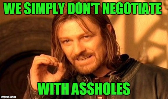 One Does Not Simply Meme | WE SIMPLY DON'T NEGOTIATE WITH ASSHOLES | image tagged in memes,one does not simply | made w/ Imgflip meme maker
