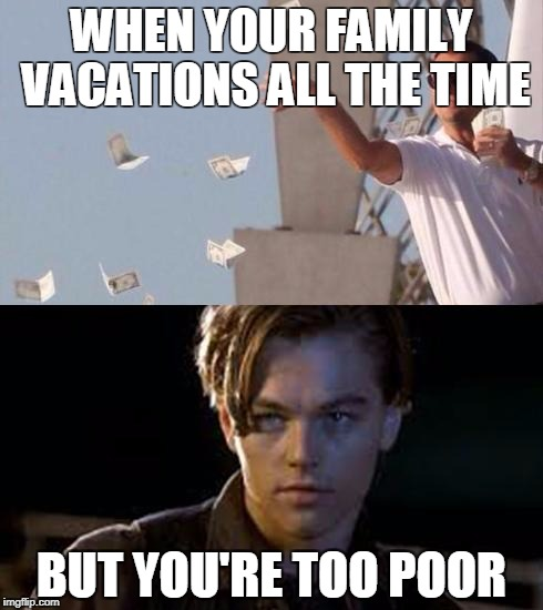 WHEN YOUR FAMILY VACATIONS ALL THE TIME BUT YOU'RE TOO POOR | image tagged in rich and poor | made w/ Imgflip meme maker