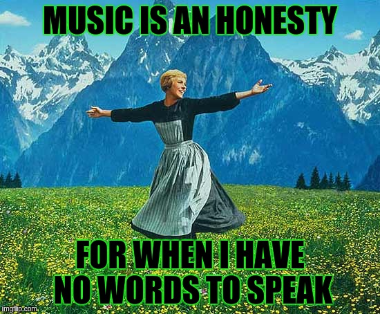 MUSIC IS AN HONESTY FOR WHEN I HAVE NO WORDS TO SPEAK | image tagged in sound of music | made w/ Imgflip meme maker