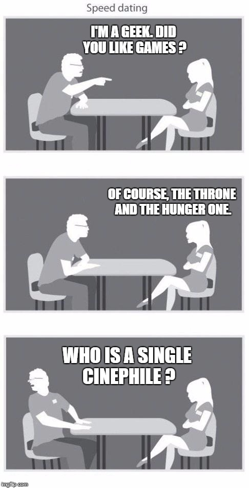 Speed dating | I'M A GEEK. DID YOU LIKE GAMES ? OF COURSE, THE THRONE AND THE HUNGER ONE. WHO IS A SINGLE CINEPHILE ? | image tagged in speed dating | made w/ Imgflip meme maker