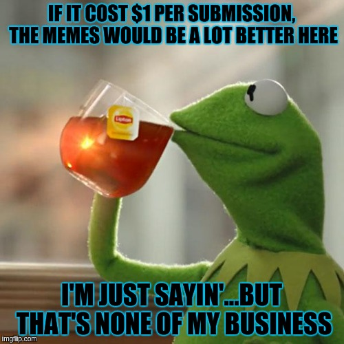 But Thats None Of My Business Meme | IF IT COST $1 PER SUBMISSION, THE MEMES WOULD BE A LOT BETTER HERE I'M JUST SAYIN'...BUT THAT'S NONE OF MY BUSINESS | image tagged in memes,but thats none of my business,kermit the frog | made w/ Imgflip meme maker