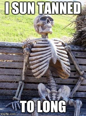 Waiting Skeleton Meme | I SUN TANNED TO LONG | image tagged in memes,waiting skeleton | made w/ Imgflip meme maker