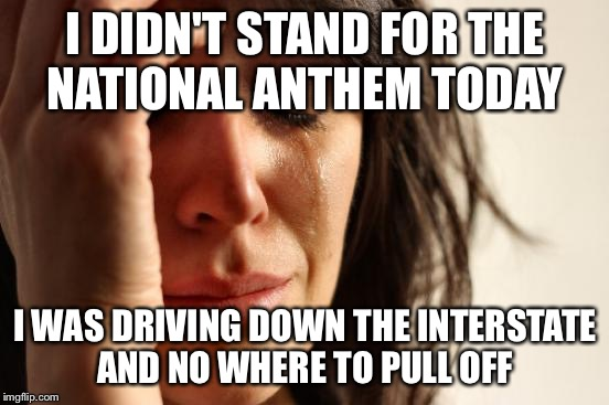 National anthem  | I DIDN'T STAND FOR THE NATIONAL ANTHEM TODAY I WAS DRIVING DOWN THE INTERSTATE AND NO WHERE TO PULL OFF | image tagged in memes,first world problems | made w/ Imgflip meme maker