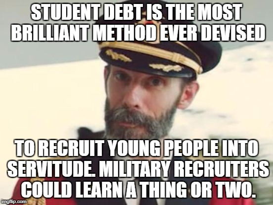 STUDENT DEBT IS THE MOST BRILLIANT METHOD EVER DEVISED TO RECRUIT YOUNG PEOPLE INTO SERVITUDE. MILITARY RECRUITERS COULD LEARN A THING OR TW | made w/ Imgflip meme maker