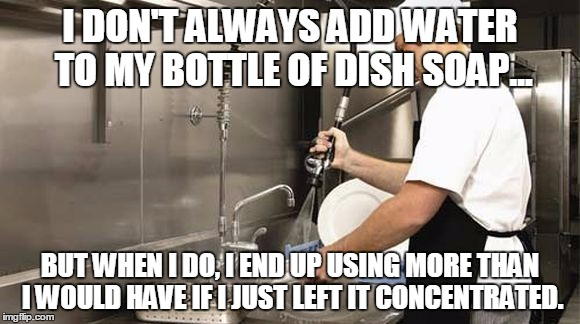 I DON'T ALWAYS ADD WATER TO MY BOTTLE OF DISH SOAP... BUT WHEN I DO, I END UP USING MORE THAN I WOULD HAVE IF I JUST LEFT IT CONCENTRATED. | image tagged in dish washer | made w/ Imgflip meme maker