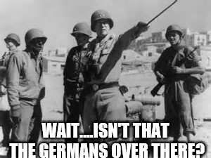 look yonder! | WAIT....ISN'T THAT THE GERMANS OVER THERE? | image tagged in look yonder,ww2,patton,war,military,us military | made w/ Imgflip meme maker