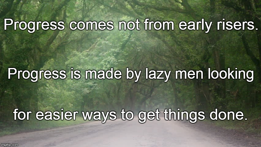 L. L. | Progress comes not from early risers. for easier ways to get things done. Progress is made by lazy men looking | image tagged in funny | made w/ Imgflip meme maker