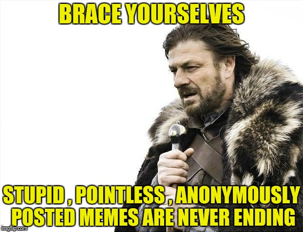 IMGFLIP , please have mercy on us | BRACE YOURSELVES STUPID , POINTLESS , ANONYMOUSLY POSTED MEMES ARE NEVER ENDING | image tagged in memes,brace yourselves x is coming,anonymous,you have no power here,mercy | made w/ Imgflip meme maker