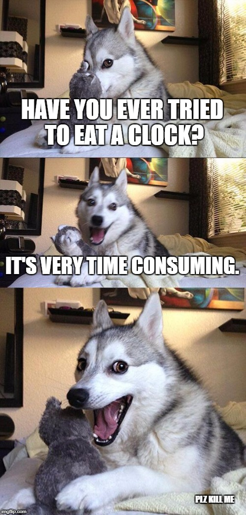 Bad Pun Dog Meme | HAVE YOU EVER TRIED TO EAT A CLOCK? IT'S VERY TIME CONSUMING. PLZ KILL ME | image tagged in memes,bad pun dog | made w/ Imgflip meme maker