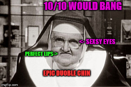 When She Gives You Them Eyes | 10/10 WOULD BANG <- SEXSY EYES PERFECT LIPS-> EPIC DUOBLE CHIN | image tagged in memes,frowning nun,10/10 | made w/ Imgflip meme maker