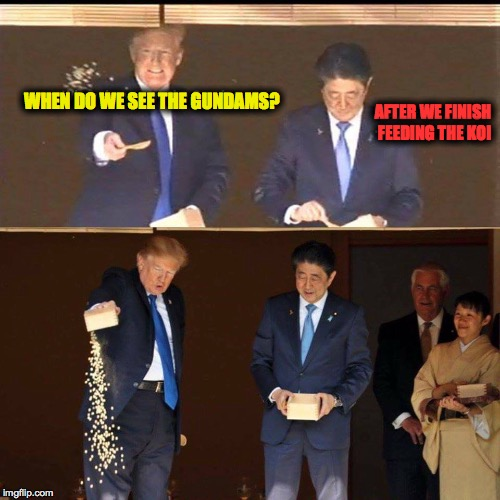 Those Gundams are worth it | WHEN DO WE SEE THE GUNDAMS? AFTER WE FINISH FEEDING THE KOI | image tagged in trump,japan,fish,gundam,one does not simply | made w/ Imgflip meme maker