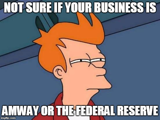 Futurama Fry Meme | NOT SURE IF YOUR BUSINESS IS AMWAY OR THE FEDERAL RESERVE | image tagged in memes,futurama fry | made w/ Imgflip meme maker