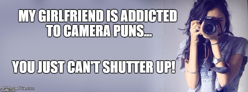 Here is your punishment | MY GIRLFRIEND IS ADDICTED TO CAMERA PUNS... YOU JUST CAN'T SHUTTER UP! | image tagged in puns,more puns | made w/ Imgflip meme maker