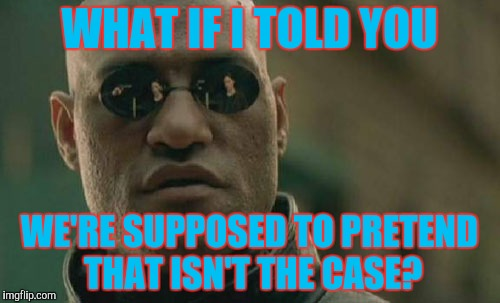 Matrix Morpheus Meme | WHAT IF I TOLD YOU WE'RE SUPPOSED TO PRETEND THAT ISN'T THE CASE? | image tagged in memes,matrix morpheus | made w/ Imgflip meme maker