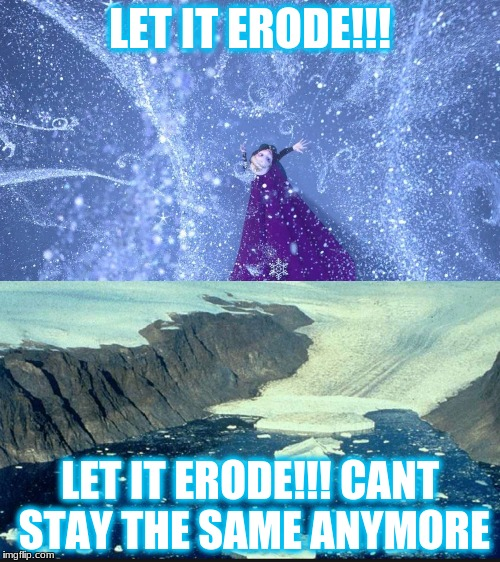 LET IT ERODE!!! LET IT ERODE!!! CANT STAY THE SAME ANYMORE | image tagged in science | made w/ Imgflip meme maker