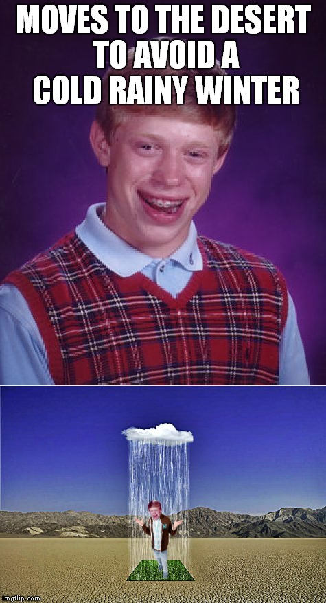 I'm singing in the... | MOVES TO THE DESERT TO AVOID A COLD RAINY WINTER | image tagged in bad luck brian,desert,rain,wtf | made w/ Imgflip meme maker