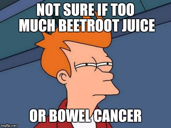 Just beet it... | NOT SURE IF TOO MUCH BEETROOT JUICE OR BOWEL CANCER | image tagged in memes,futurama fry | made w/ Imgflip meme maker