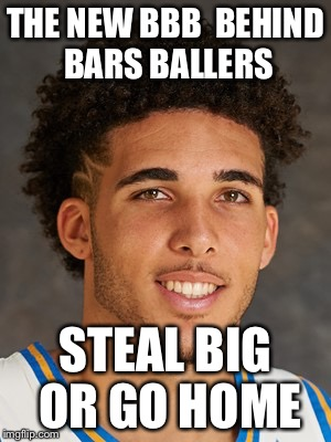 THE NEW BBB  BEHIND BARS BALLERS STEAL BIG OR GO HOME | image tagged in liangelo | made w/ Imgflip meme maker