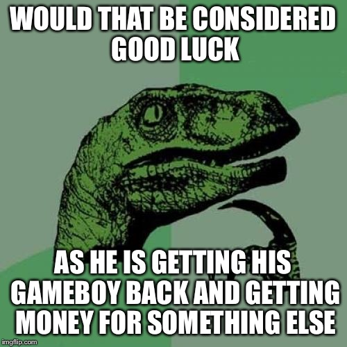 Philosoraptor Meme | WOULD THAT BE CONSIDERED GOOD LUCK AS HE IS GETTING HIS GAMEBOY BACK AND GETTING MONEY FOR SOMETHING ELSE | image tagged in memes,philosoraptor | made w/ Imgflip meme maker