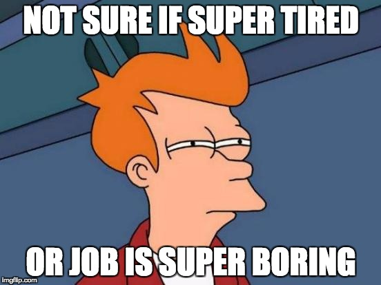 Futurama Fry Meme | NOT SURE IF SUPER TIRED OR JOB IS SUPER BORING | image tagged in memes,futurama fry,AdviceAnimals | made w/ Imgflip meme maker