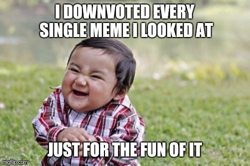 Evil Toddler Meme | I DOWNVOTED EVERY SINGLE MEME I LOOKED AT JUST FOR THE FUN OF IT | image tagged in memes,evil toddler | made w/ Imgflip meme maker