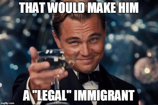 "Leonardo Dicaprio Cheers Meme | THAT WOULD MAKE HIM A ""LEGAL"" IMMIGRANT 