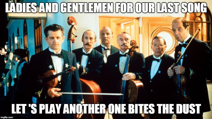 LADIES AND GENTLEMEN FOR OUR LAST SONG LET 'S PLAY ANOTHER ONE BITES THE DUST | image tagged in titanic's last band | made w/ Imgflip meme maker