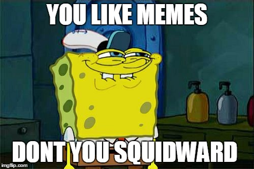 I'm a new user. | YOU LIKE MEMES DONT YOU SQUIDWARD | image tagged in memes,dont you squidward,new users | made w/ Imgflip meme maker