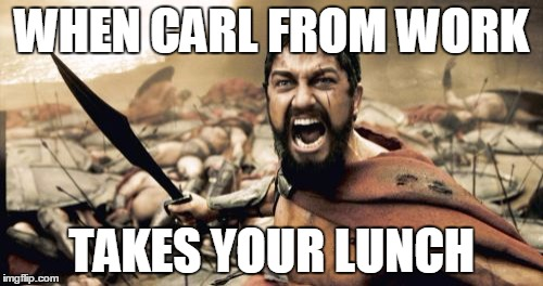 Sparta Leonidas Meme | WHEN CARL FROM WORK TAKES YOUR LUNCH | image tagged in memes,sparta leonidas | made w/ Imgflip meme maker