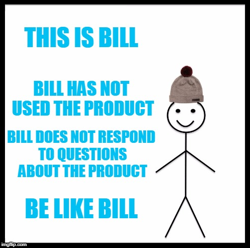 Be Like Bill Meme | THIS IS BILL BILL HAS NOT USED THE PRODUCT BILL DOES NOT RESPOND TO QUESTIONS ABOUT THE PRODUCT BE LIKE BILL | image tagged in memes,be like bill | made w/ Imgflip meme maker