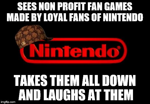 Nintendo vs the fans | SEES NON PROFIT FAN GAMES MADE BY LOYAL FANS OF NINTENDO TAKES THEM ALL DOWN AND LAUGHS AT THEM | image tagged in nintendo logo,scumbag | made w/ Imgflip meme maker