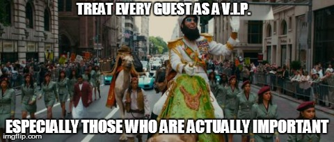 TREAT EVERY GUEST AS A V.I.P. ESPECIALLY THOSE WHO ARE ACTUALLY IMPORTANT | image tagged in aladeen,funny,the dictator | made w/ Imgflip meme maker