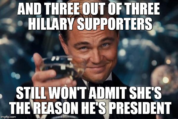 Leonardo Dicaprio Cheers Meme | AND THREE OUT OF THREE HILLARY SUPPORTERS STILL WON'T ADMIT SHE'S THE REASON HE'S PRESIDENT | image tagged in memes,leonardo dicaprio cheers | made w/ Imgflip meme maker