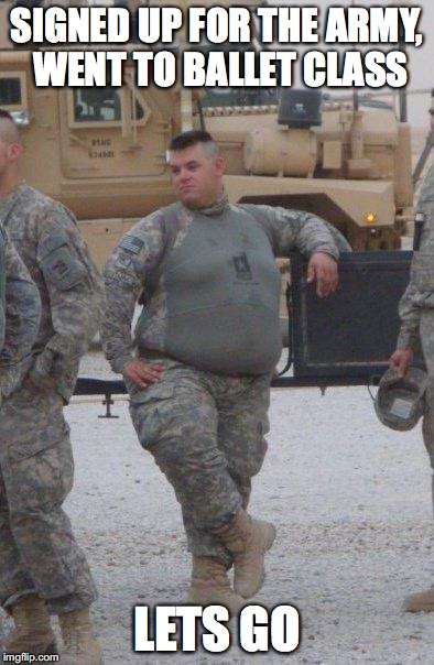 fat army soldier | SIGNED UP FOR THE ARMY, WENT TO BALLET CLASS LETS GO | image tagged in fat army soldier | made w/ Imgflip meme maker
