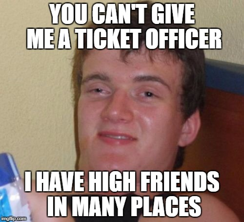 10 Guy Meme | YOU CAN'T GIVE ME A TICKET OFFICER I HAVE HIGH FRIENDS IN MANY PLACES | image tagged in memes,10 guy,speeding ticket | made w/ Imgflip meme maker