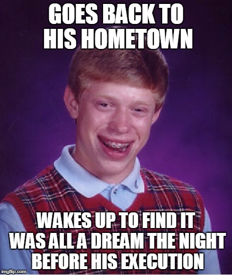 For there's a guard and there's a sad, old padre. Arm-in-arm, we'll walk at daybreak... | GOES BACK TO HIS HOMETOWN WAKES UP TO FIND IT WAS ALL A DREAM THE NIGHT BEFORE HIS EXECUTION | image tagged in memes,bad luck brian | made w/ Imgflip meme maker