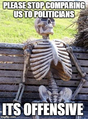 Waiting Skeleton Meme | PLEASE STOP COMPARING US TO POLITICIANS ITS OFFENSIVE | image tagged in memes,waiting skeleton | made w/ Imgflip meme maker