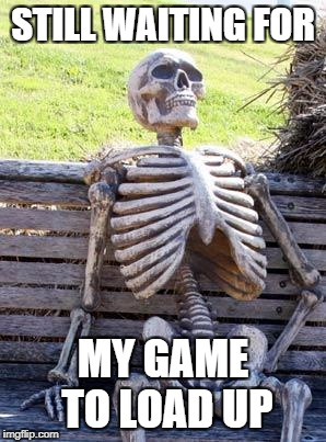 Waiting Skeleton Meme | STILL WAITING FOR MY GAME TO LOAD UP | image tagged in memes,waiting skeleton | made w/ Imgflip meme maker