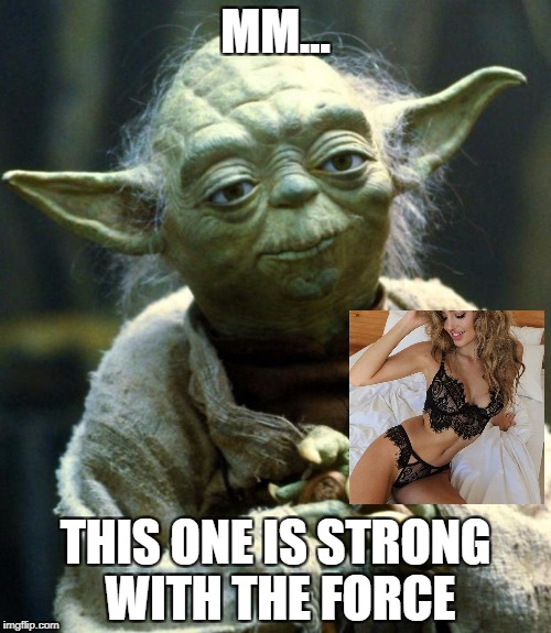 Star Wars Yoda Meme | MM... THIS ONE IS STRONG WITH THE FORCE | image tagged in memes,star wars yoda | made w/ Imgflip meme maker