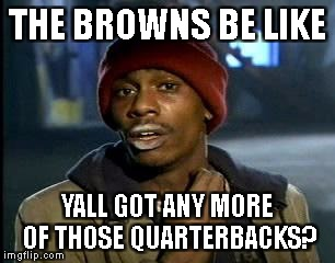 Y'all Got Any More Of That Meme | THE BROWNS BE LIKE YALL GOT ANY MORE OF THOSE QUARTERBACKS? | image tagged in memes,yall got any more of | made w/ Imgflip meme maker