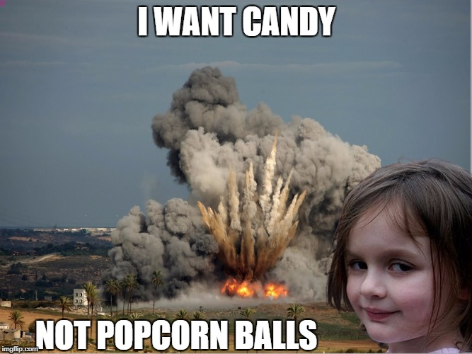 I WANT CANDY NOT POPCORN BALLS | image tagged in disaster girl explosion | made w/ Imgflip meme maker